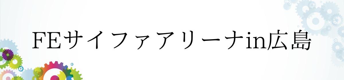 FEサイファアリーナin広島