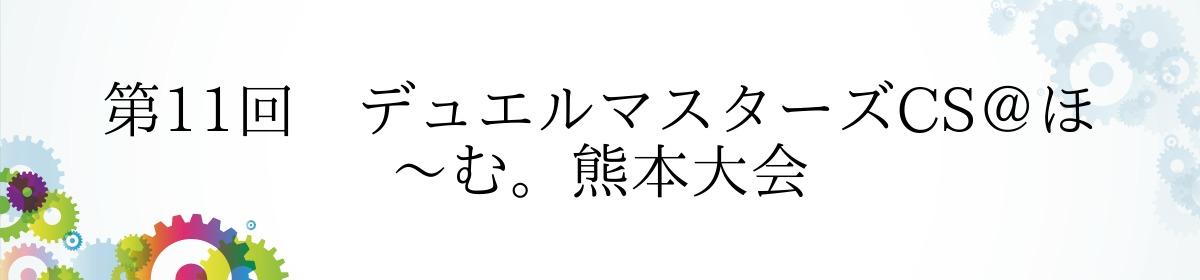 第11回 デュエルマスターズCS@ほ~む。熊本大会