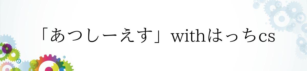 「あつしーえす」withはっちcs