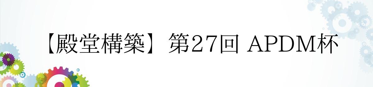 【殿堂構築】第27回 APDM杯