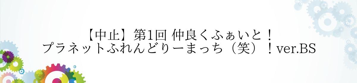 【中止】第1回 仲良くふぁいと! プラネットふれんどりーまっち(笑)!ver.BS