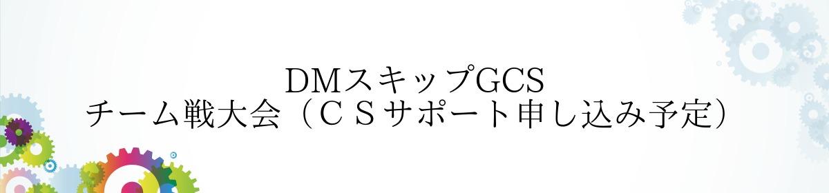DMスキップGCS チーム戦大会(CSサポート申し込み予定)