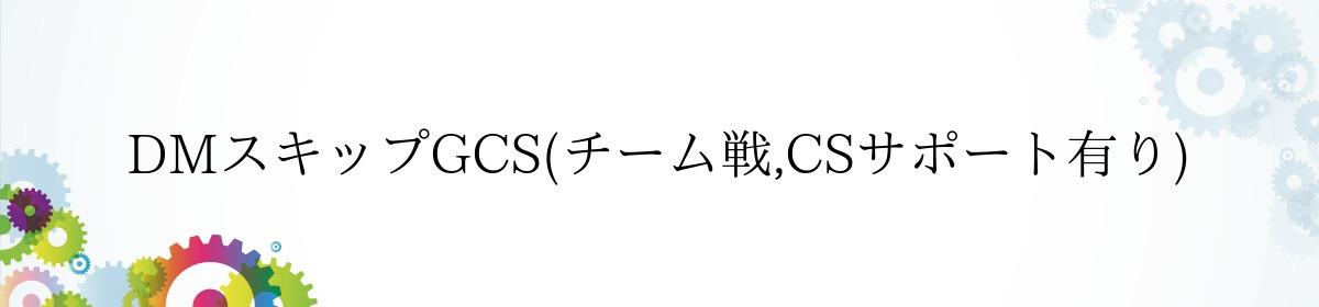 DMスキップGCS(チーム戦,CSサポート有り)