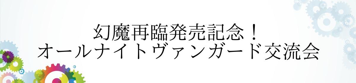 幻魔再臨発売記念! オールナイトヴァンガード交流会