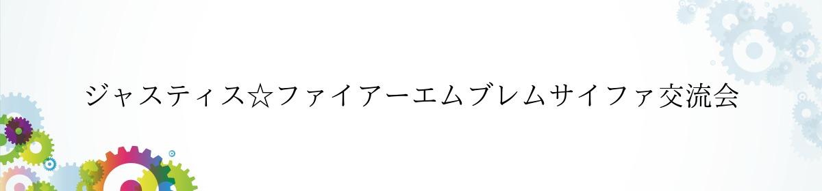 ジャスティス☆ファイアーエムブレムサイファ交流会