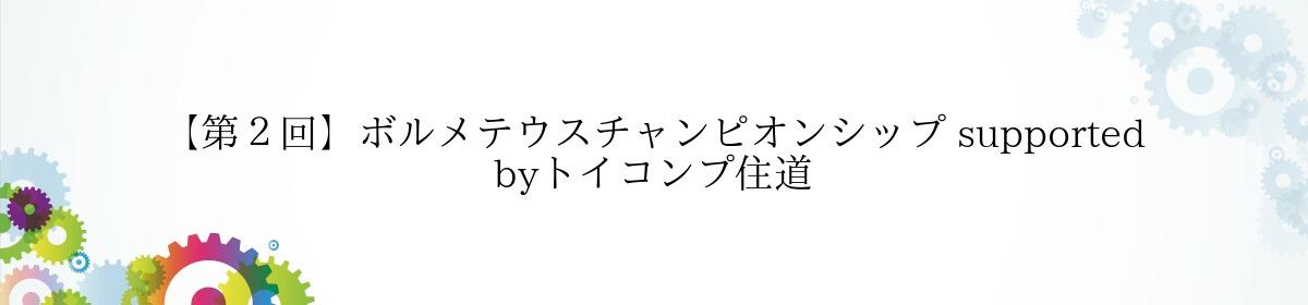 【第2回】ボルメテウスチャンピオンシップ supported byトイコンプ住道