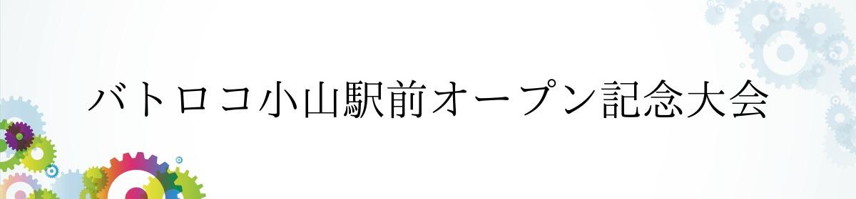 バトロコ小山駅前オープン記念大会