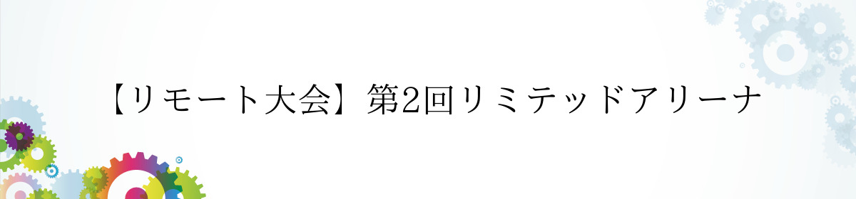 【リモート大会】第2回リミテッドアリーナ