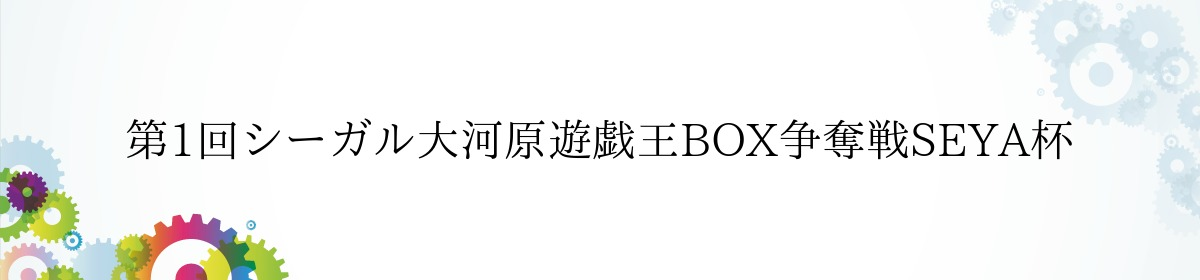 第1回シーガル大河原遊戯王BOX争奪戦SEYA杯