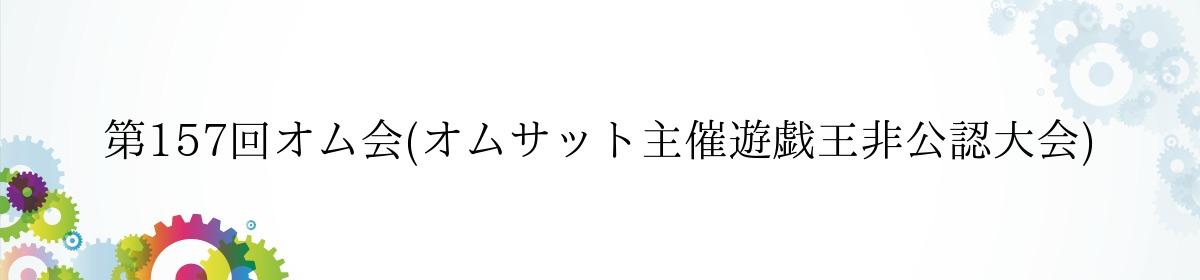 第157回オム会(オムサット主催遊戯王非公認大会)
