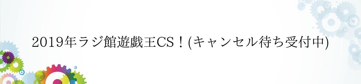 2019年ラジ館遊戯王CS!(キャンセル待ち受付中)