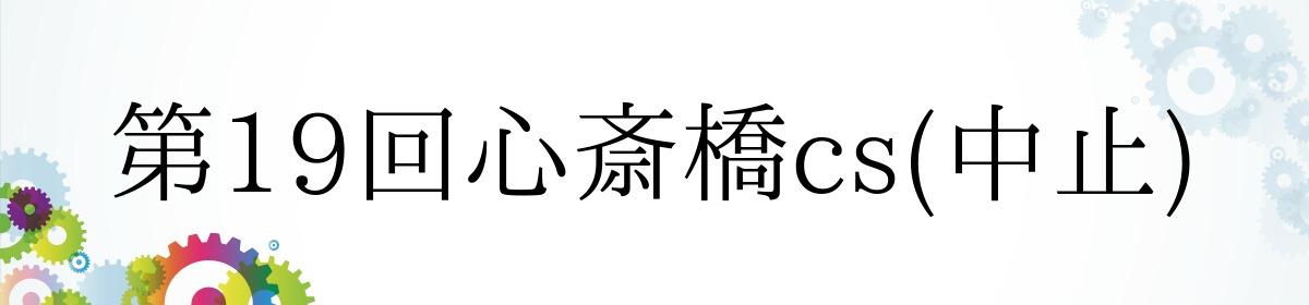 第19回心斎橋cs(中止)