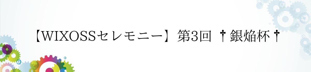【WIXOSSセレモニー】第3回 †銀焔杯†