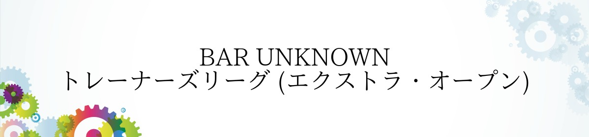 BAR UNKNOWN トレーナーズリーグ (エクストラ・オープン)