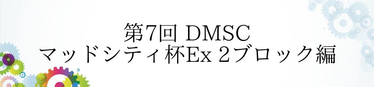第7回 DMSC マッドシティ杯Ex 2ブロック編
