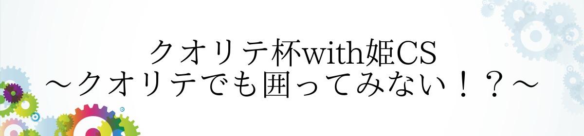 クオリテ杯with姫CS~クオリテでも囲ってみない!?~