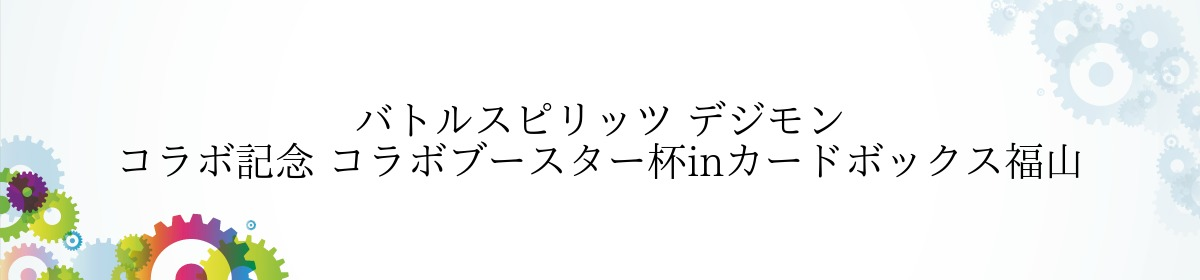 バトルスピリッツ デジモン コラボ記念 コラボブースター杯inカードボックス福山