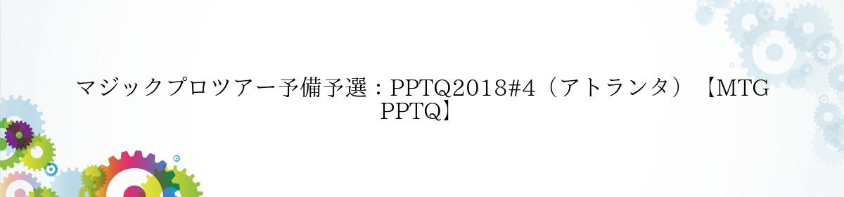 マジックプロツアー予備予選:PPTQ2018#4(アトランタ)【MTG PPTQ】