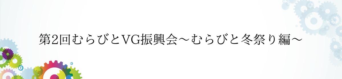 第2回むらびとVG振興会〜むらびと冬祭り編〜