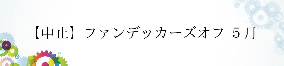 【中止】ファンデッカーズオフ 5月
