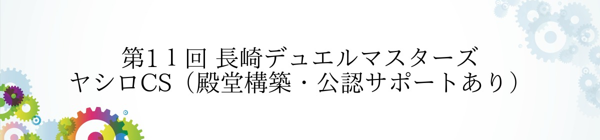 第11回 長崎デュエルマスターズ ヤシロCS(殿堂構築・公認サポートあり)