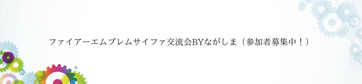 ファイアーエムブレムサイファ交流会BYながしま(参加者募集中!)
