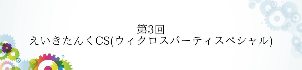 第3回 えいきたんくCS(ウィクロスパーティスペシャル)