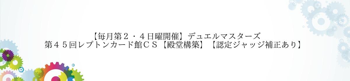 【毎月第2・4日曜開催】デュエルマスターズ 第45回レプトンカード館CS【殿堂構築】【認定ジャッジ補正あり】