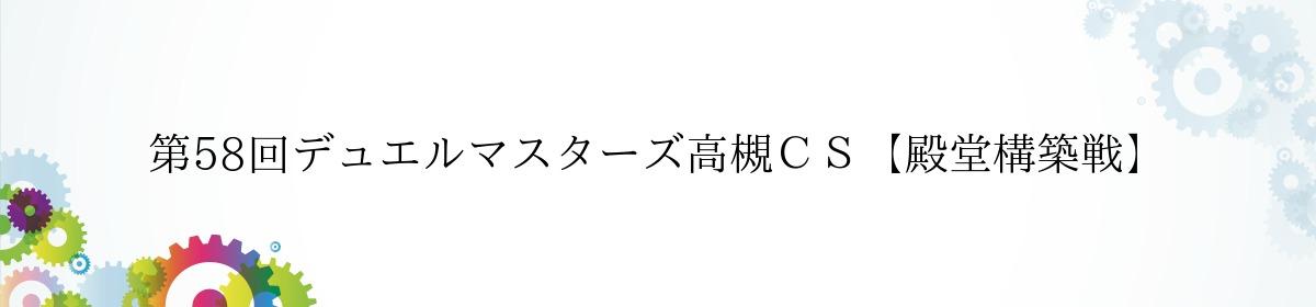 第58回デュエルマスターズ高槻CS【殿堂構築戦】