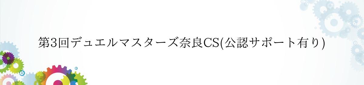 第3回デュエルマスターズ奈良CS(公認サポート有り)