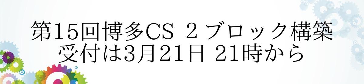 第15回博多CS 2ブロック構築 受付は3月21日 21時から
