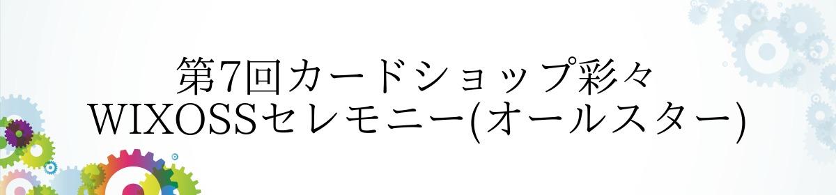 第7回カードショップ彩々 WIXOSSセレモニー(オールスター)