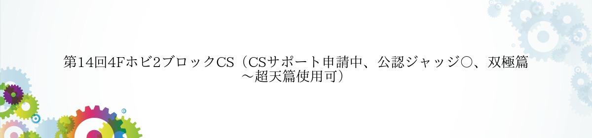 第14回4Fホビ2ブロックCS(CSサポート申請中、公認ジャッジ〇、双極篇~超天篇使用可)