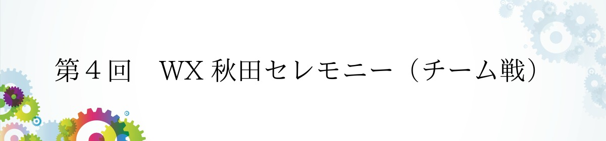 第4回 WX 秋田セレモニー(チーム戦)
