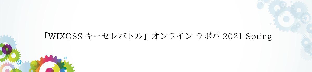 「WIXOSS キーセレバトル」オンライン ラボパ 2021 Spring