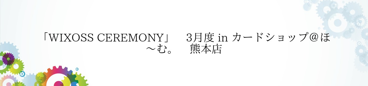 「WIXOSS CEREMONY」 3月度 in カードショップ@ほ~む。 熊本店