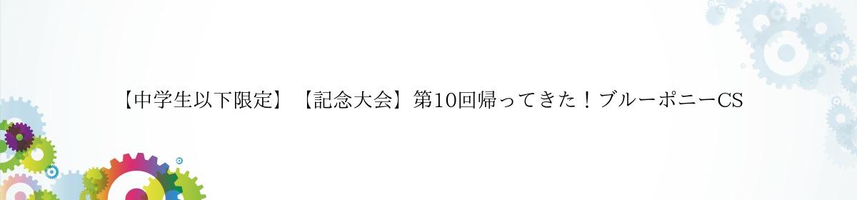 【中学生以下限定】【記念大会】第10回帰ってきた!ブルーポニーCS