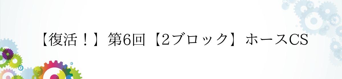 【復活!】第6回【2ブロック】ホースCS