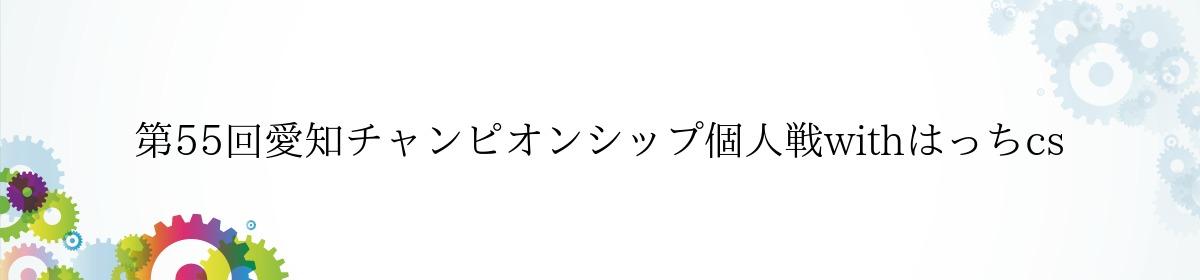 第55回愛知チャンピオンシップ個人戦withはっちcs