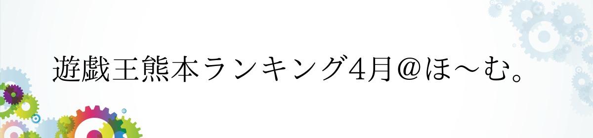 遊戯王熊本ランキング4月@ほ〜む。