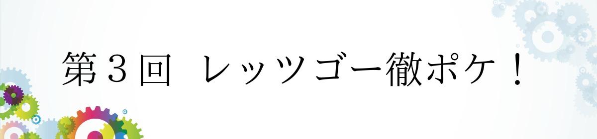 第3回  レッツゴー徹ポケ!