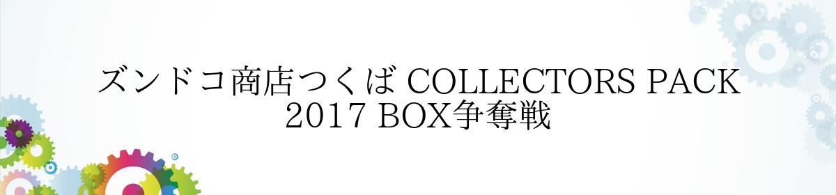 ズンドコ商店つくば COLLECTORS PACK 2017 BOX争奪戦