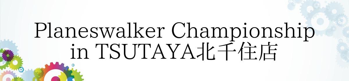 Planeswalker Championship in TSUTAYA北千住店