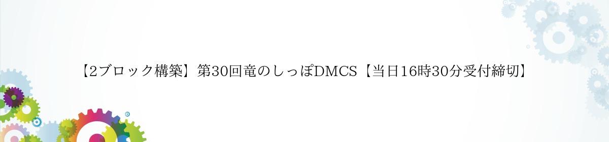 【2ブロック構築】第30回竜のしっぽDMCS【当日16時30分受付締切】