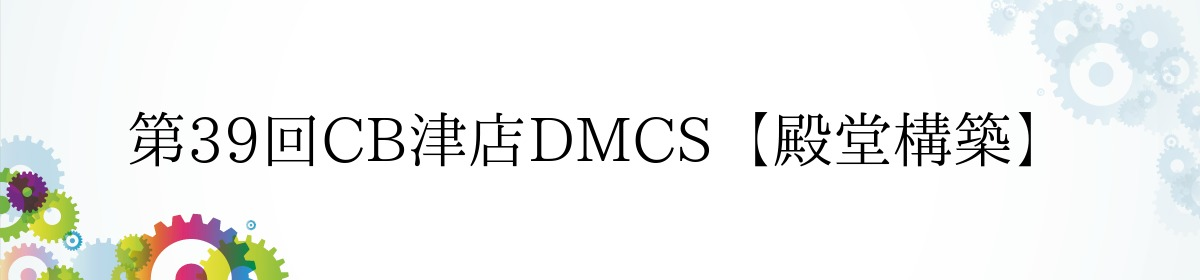 第39回CB津店DMCS【殿堂構築】