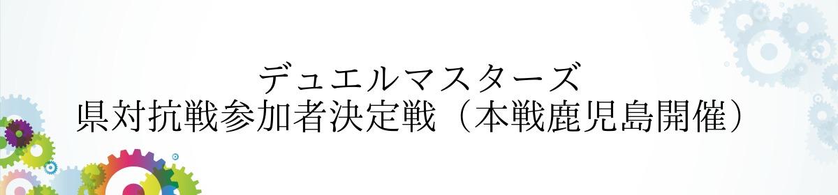 デュエルマスターズ 県対抗戦参加者決定戦(本戦鹿児島開催)
