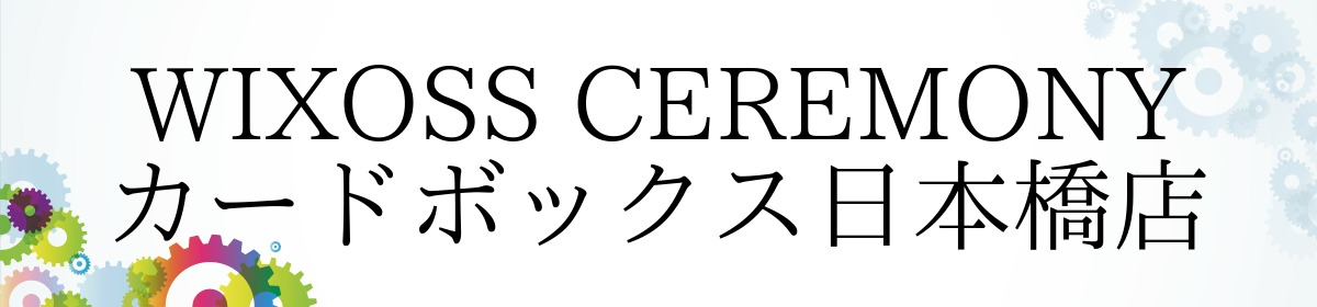 WIXOSS CEREMONY カードボックス日本橋店
