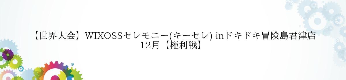 【世界大会】WIXOSSセレモニー(キーセレ) inドキドキ冒険島君津店 12月【権利戦】