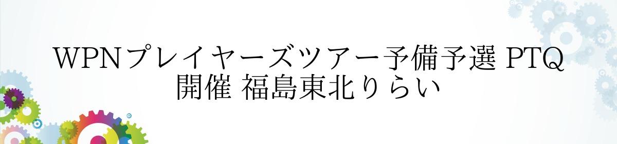 WPNプレイヤーズツアー予備予選 PTQ 開催 福島東北りらい
