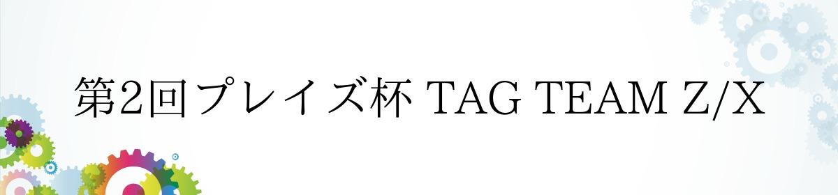 第2回プレイズ杯 TAG TEAM Z/X